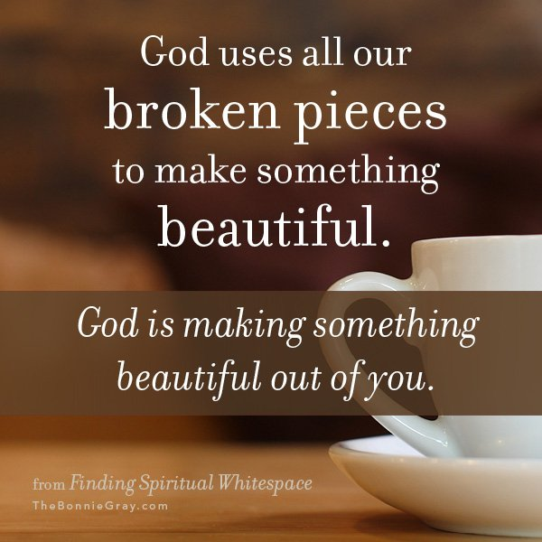 God uses all our broken pieces to make something beautiful. God is making something beautiful out of you.