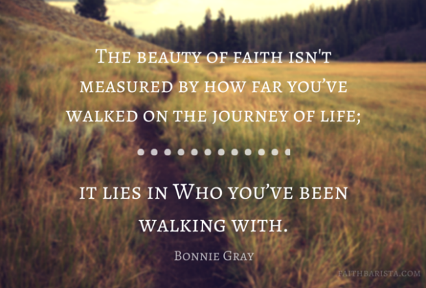 The beauty of the faith journey isn't measured by how far you've walked on the journey of life; it lies in Who you've been walking with.